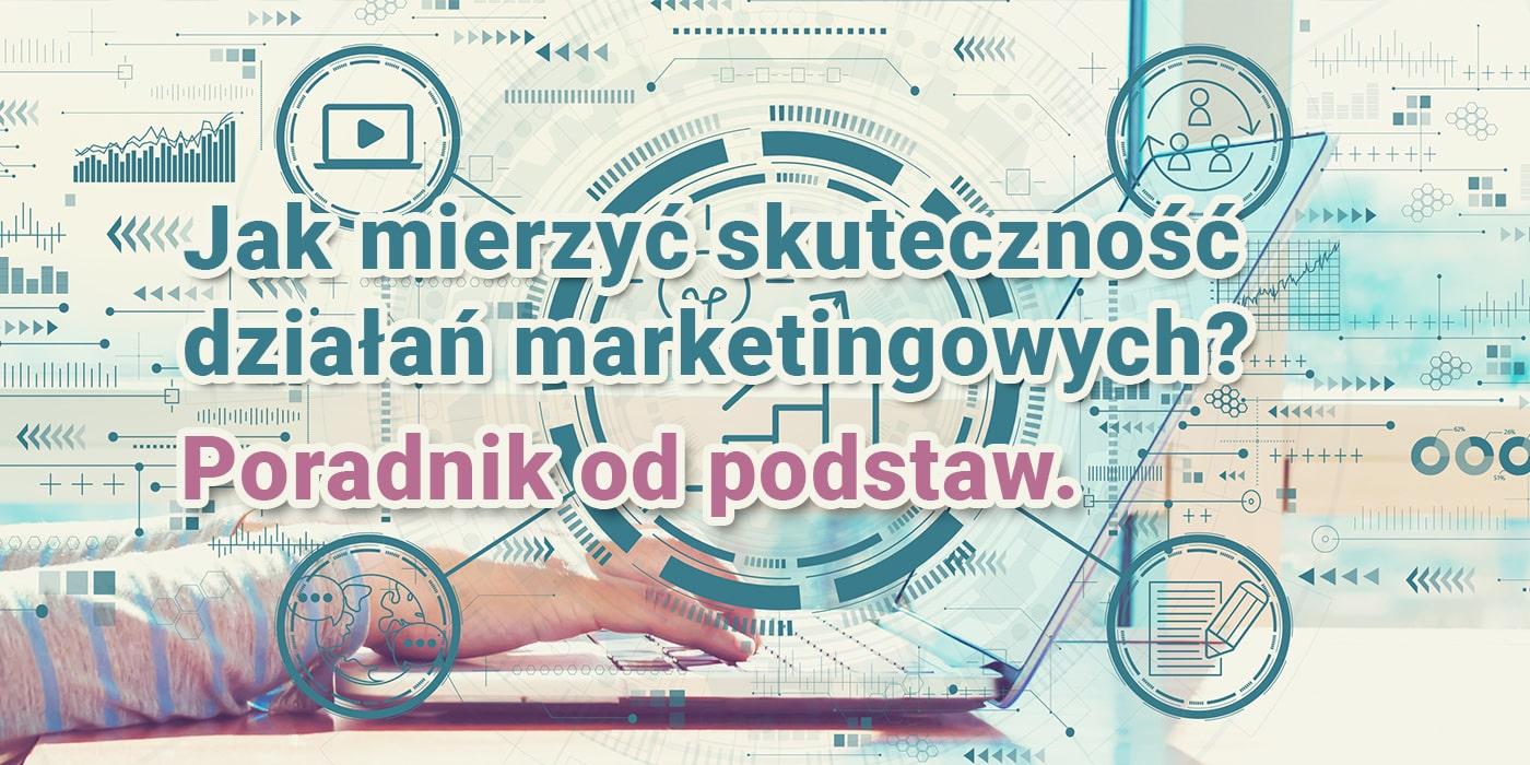 Jak mierzyć skuteczność działań marketingowych – poradnik od podstaw